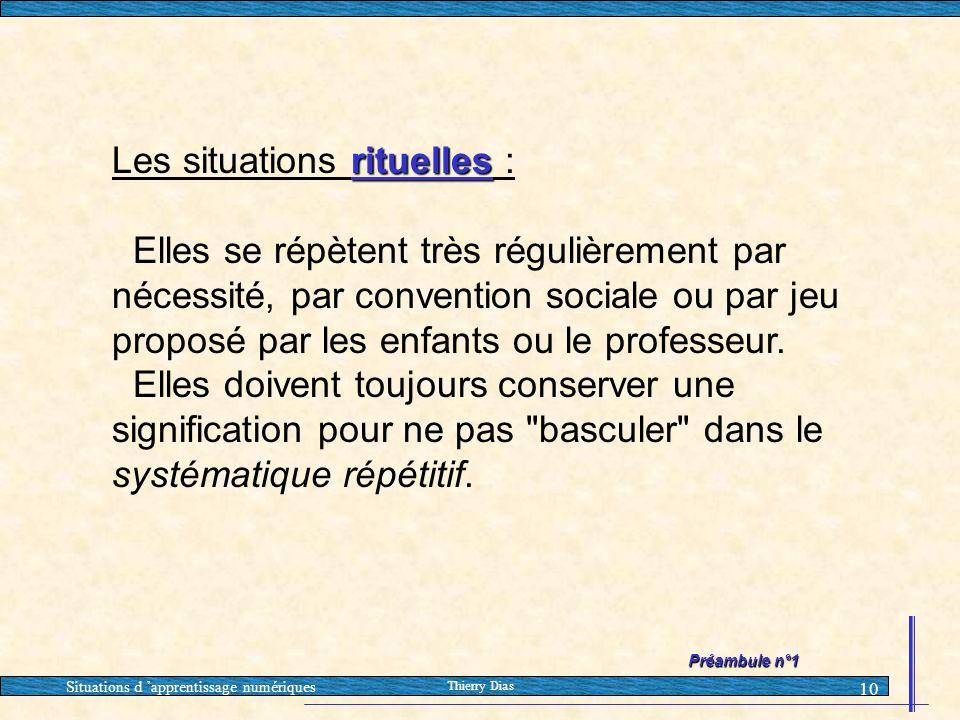 Situations d 'apprentissage numériques Thierry Dias 10 rituelles Les situations rituelles : Elles se répètent très régulièrement par nécessité, par co