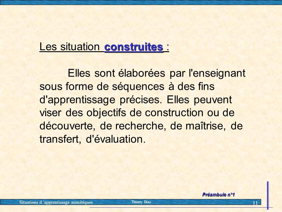 Situations d 'apprentissage numériques Thierry Dias 11 construites Les situation construites : Elles sont élaborées par l'enseignant sous forme de séq