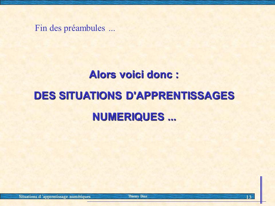 Situations d 'apprentissage numériques Thierry Dias 13 Alors voici donc : DES SITUATIONS D'APPRENTISSAGES NUMERIQUES... Fin des préambules...