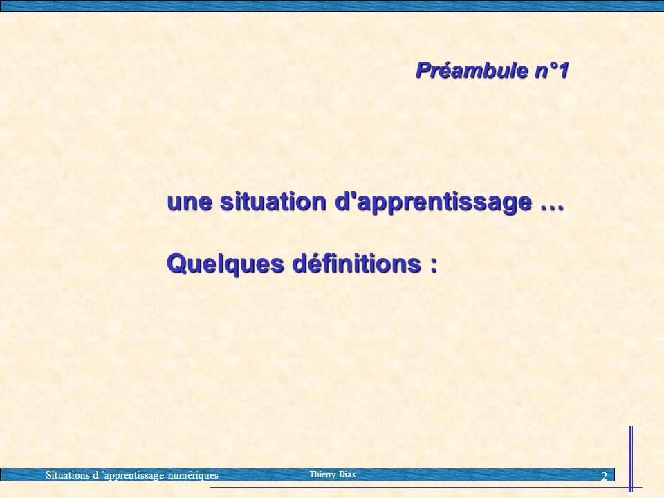 Situations d 'apprentissage numériques Thierry Dias 2 Préambule n°1 une situation d'apprentissage … Quelques définitions :