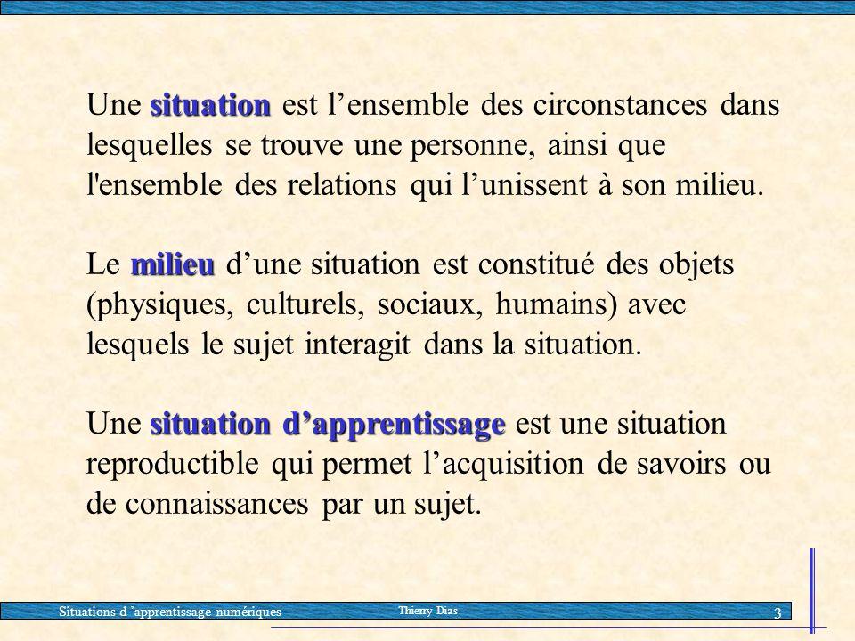 Situations d 'apprentissage numériques Thierry Dias 3 situation Une situation est l'ensemble des circonstances dans lesquelles se trouve une personne,
