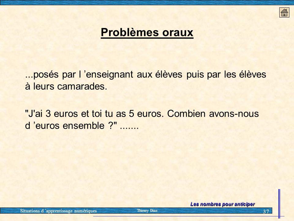Situations d 'apprentissage numériques Thierry Dias 37 Problèmes oraux...posés par l 'enseignant aux élèves puis par les élèves à leurs camarades.