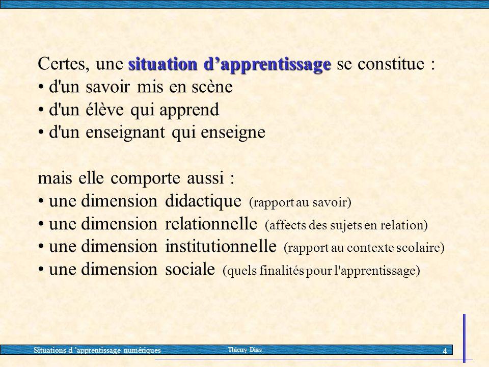 Situations d 'apprentissage numériques Thierry Dias 4 situation d'apprentissage Certes, une situation d'apprentissage se constitue : • d'un savoir mis