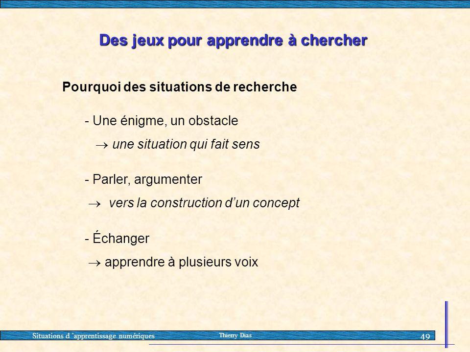 Situations d 'apprentissage numériques Thierry Dias 49 Des jeux pour apprendre à chercher Pourquoi des situations de recherche - Une énigme, un obstac
