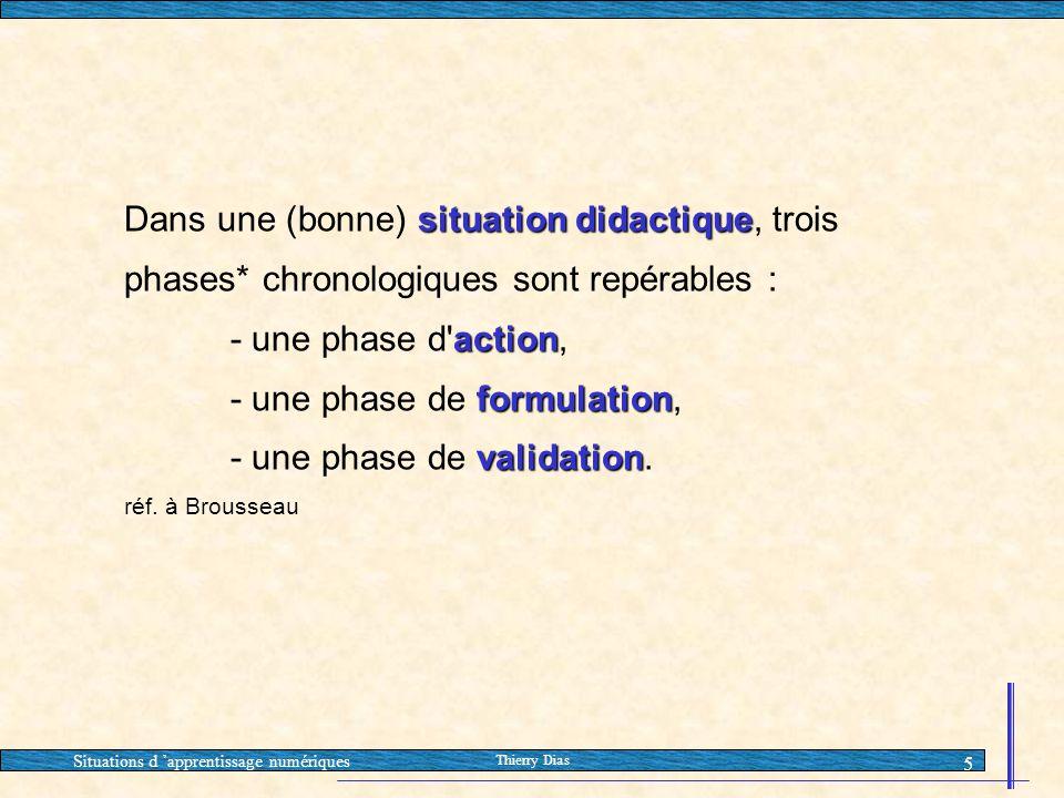 Situations d 'apprentissage numériques Thierry Dias 5 situation didactique Dans une (bonne) situation didactique, trois phases* chronologiques sont re