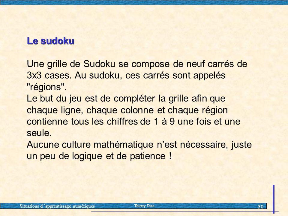 Situations d 'apprentissage numériques Thierry Dias 50 Le sudoku Une grille de Sudoku se compose de neuf carrés de 3x3 cases. Au sudoku, ces carrés so