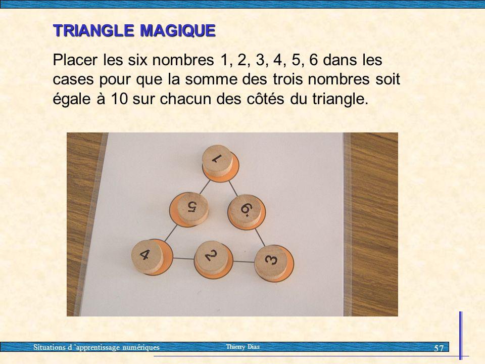 Situations d 'apprentissage numériques Thierry Dias 57 TRIANGLE MAGIQUE Placer les six nombres 1, 2, 3, 4, 5, 6 dans les cases pour que la somme des t