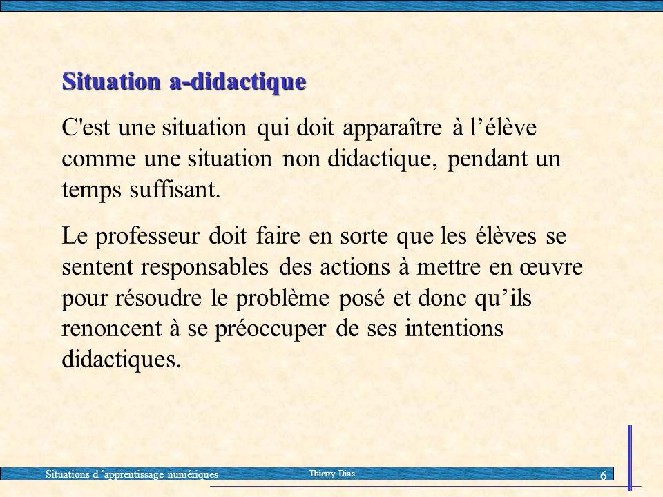 Situations d 'apprentissage numériques Thierry Dias 6 Situation a-didactique C'est une situation qui doit apparaître à l'élève comme une situation non