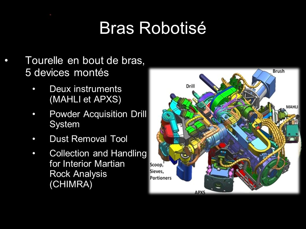 Bras Robotisé •Tourelle en bout de bras, 5 devices montés •Deux instruments (MAHLI et APXS) •Powder Acquisition Drill System •Dust Removal Tool •Collection and Handling for Interior Martian Rock Analysis (CHIMRA)
