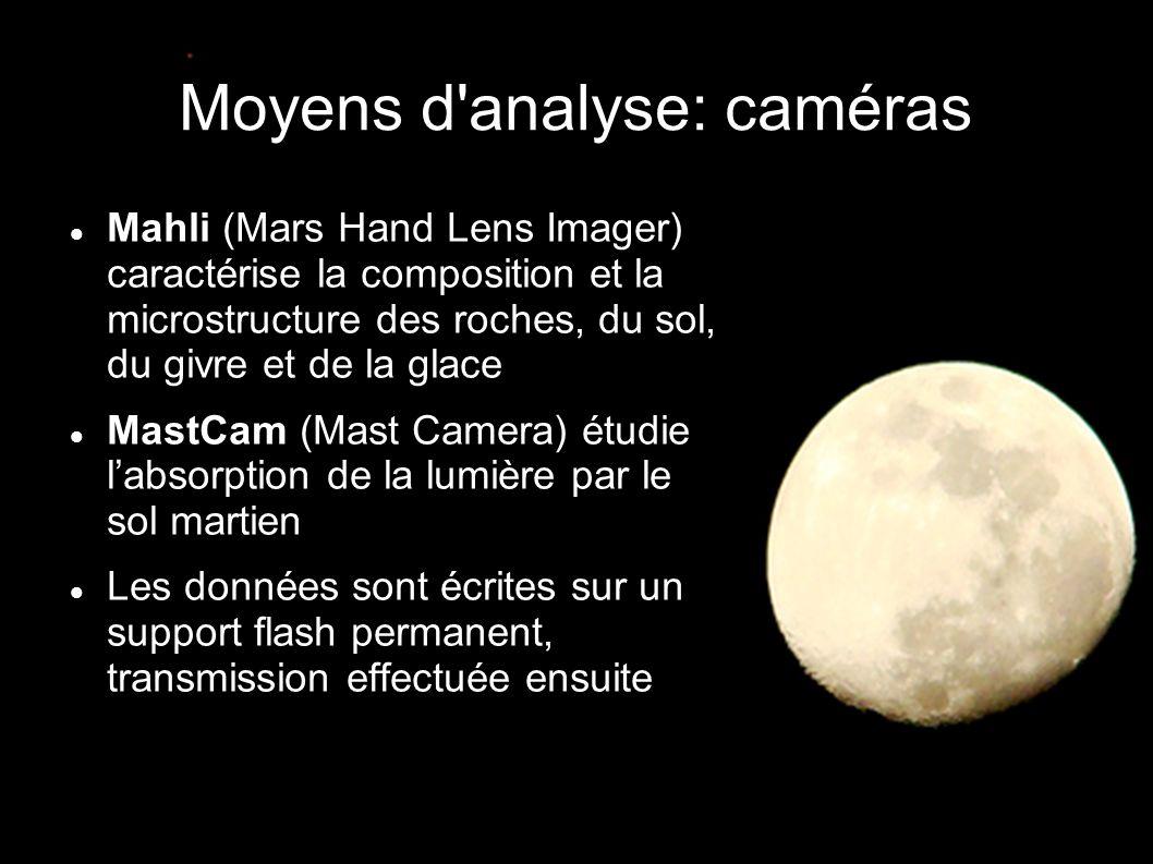Moyens d analyse: caméras  Mahli (Mars Hand Lens Imager) caractérise la composition et la microstructure des roches, du sol, du givre et de la glace  MastCam (Mast Camera) étudie l'absorption de la lumière par le sol martien  Les données sont écrites sur un support flash permanent, transmission effectuée ensuite