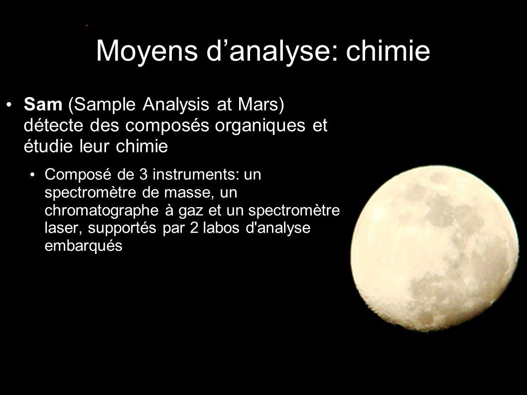 Moyens d'analyse: chimie • Sam (Sample Analysis at Mars) détecte des composés organiques et étudie leur chimie • Composé de 3 instruments: un spectromètre de masse, un chromatographe à gaz et un spectromètre laser, supportés par 2 labos d analyse embarqués