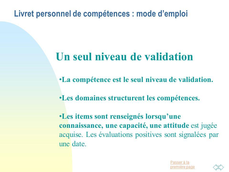 Passer à la première page Livret personnel de compétences : mode d'emploi • La compétence est le seul niveau de validation.