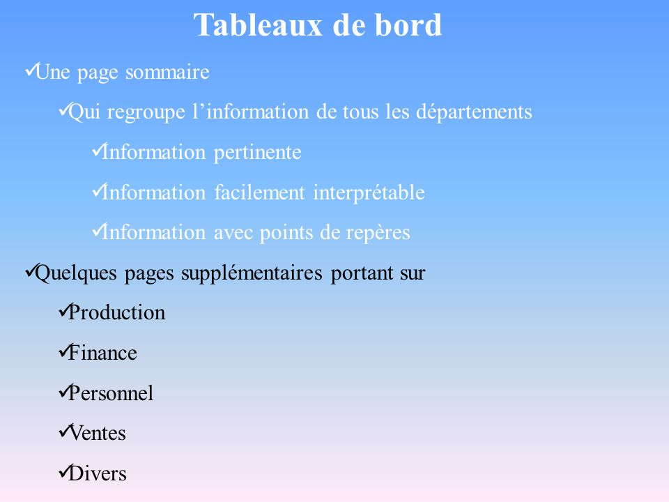Tableaux de bord  Une page sommaire  Qui regroupe l'information de tous les départements  Information pertinente  Information facilement interprétable  Information avec points de repères  Quelques pages supplémentaires portant sur  Production  Finance  Personnel  Ventes  Divers