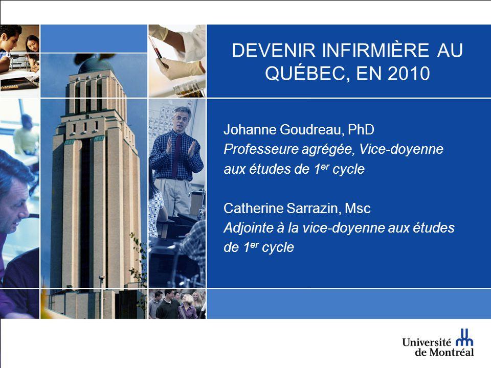 DEVENIR INFIRMIÈRE AU QUÉBEC, EN 2010 Johanne Goudreau, PhD Professeure agrégée, Vice-doyenne aux études de 1 er cycle Catherine Sarrazin, Msc Adjoint