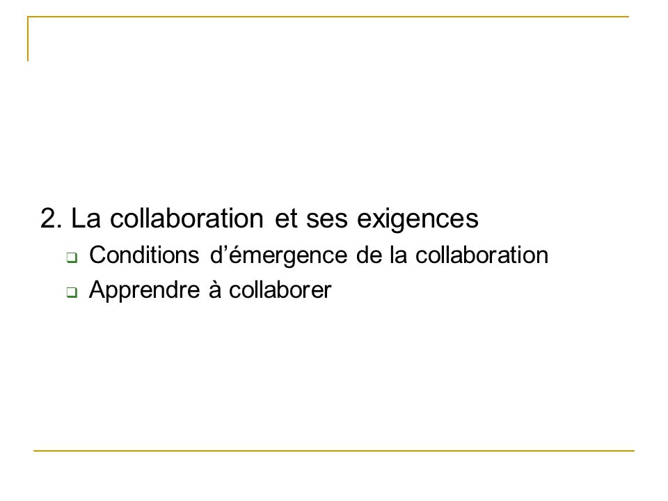 2. La collaboration et ses exigences  Conditions d'émergence de la collaboration  Apprendre à collaborer
