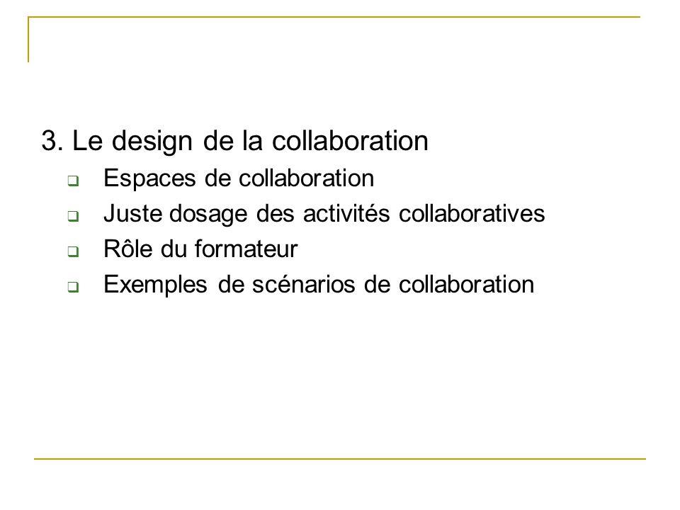 3. Le design de la collaboration  Espaces de collaboration  Juste dosage des activités collaboratives  Rôle du formateur  Exemples de scénarios de