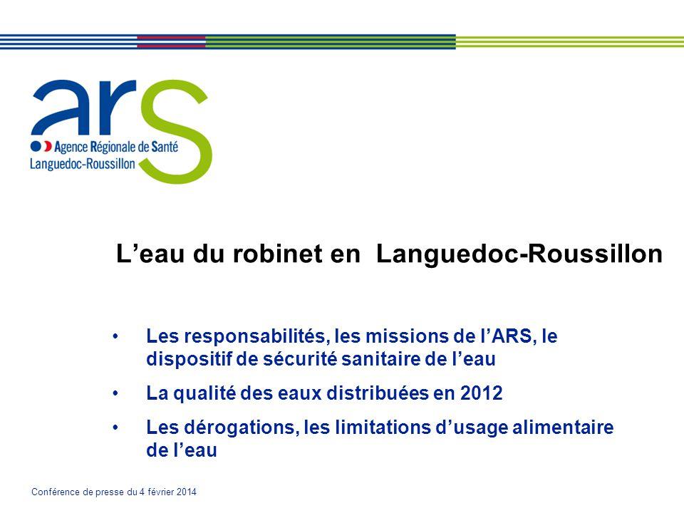 Conférence de presse du 4 février 2014 L'eau du robinet en Languedoc-Roussillon •Les responsabilités, les missions de l'ARS, le dispositif de sécurité sanitaire de l'eau •La qualité des eaux distribuées en 2012 •Les dérogations, les limitations d'usage alimentaire de l'eau