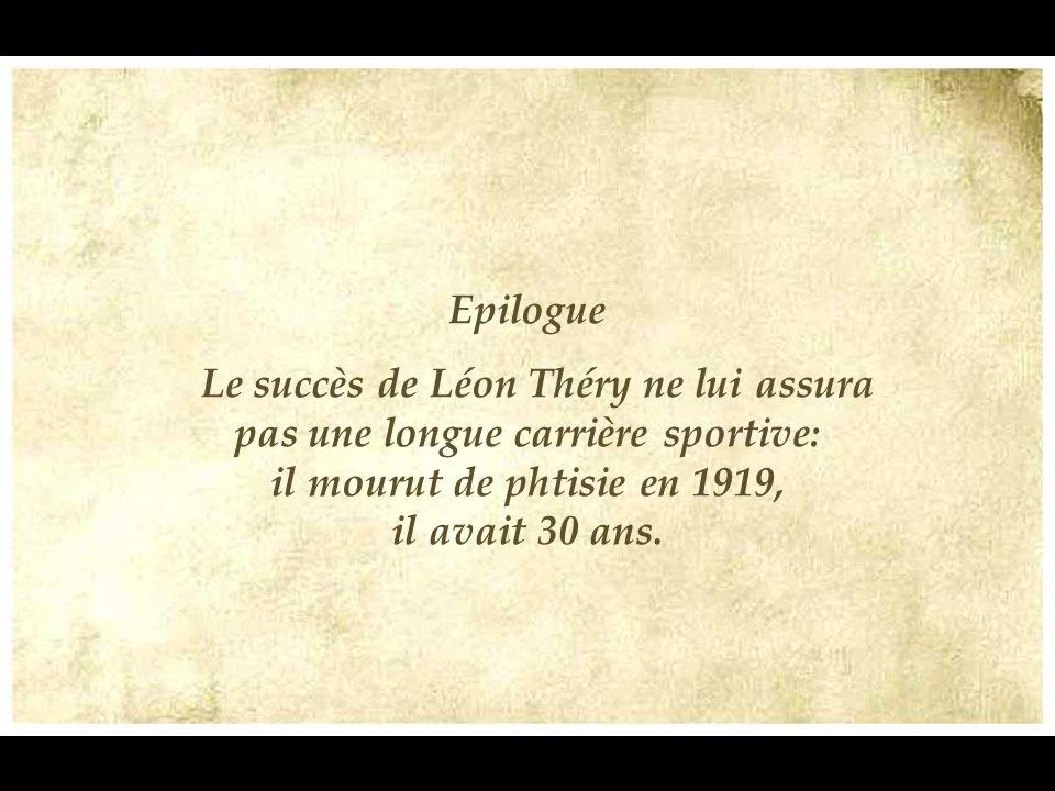 Epilogue Le succès de Léon Théry ne lui assura pas une longue carrière sportive: il mourut de phtisie en 1919, il avait 30 ans.