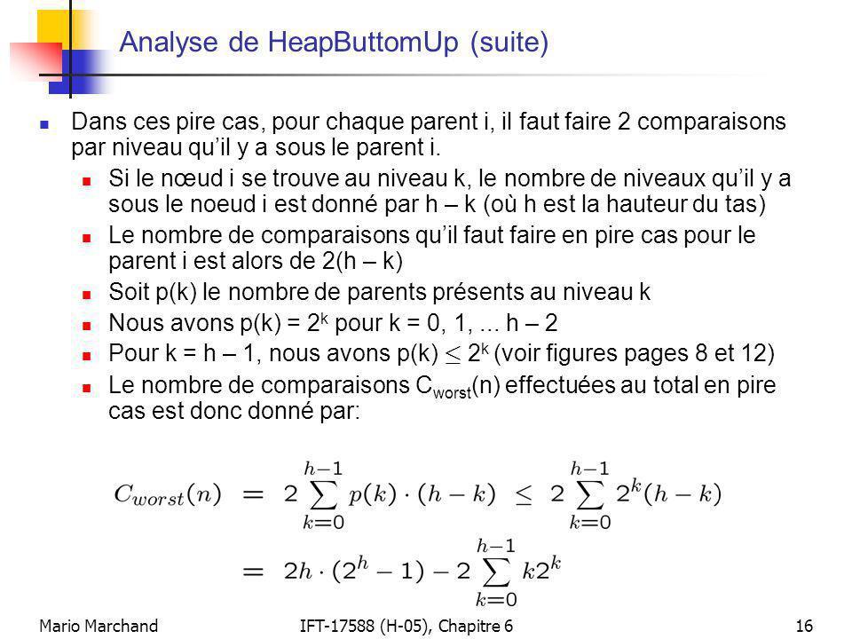 Mario MarchandIFT-17588 (H-05), Chapitre 616 Analyse de HeapButtomUp (suite)  Dans ces pire cas, pour chaque parent i, il faut faire 2 comparaisons p
