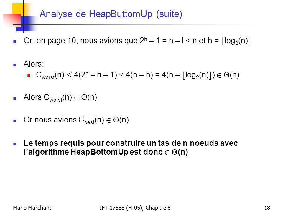 Mario MarchandIFT-17588 (H-05), Chapitre 618 Analyse de HeapButtomUp (suite)  Or, en page 10, nous avions que 2 h – 1 = n – l < n et h = b log 2 (n)