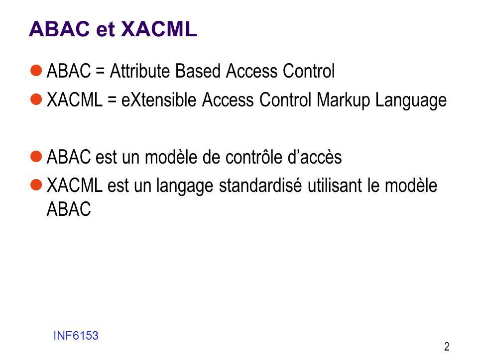 + et - + D'un côté ABAC permet de représenter les politiques d'une organisation avec des critères plus complexes et détaillés que MAC ou RBAC on peut utiliser un nombre illimité d'attributs et des expressions booléennes complexes - D'un autre côté il exige une planification des concepts d'entreprise (ontologies) beaucoup plus complexe que ce qui est demandé par MAC ou RBAC + Nous verrons que MAC et RBAC peuvent être implémentés en ABAC INF6153 13