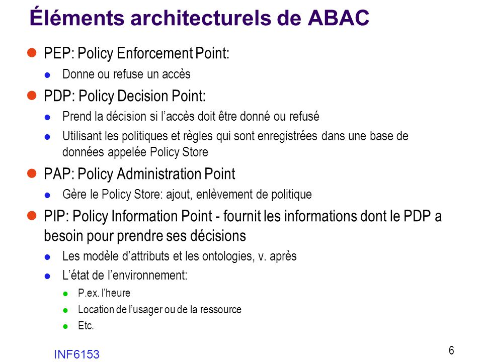 Éléments architecturels de ABAC  PEP: Policy Enforcement Point:  Donne ou refuse un accès  PDP: Policy Decision Point:  Prend la décision si l'acc