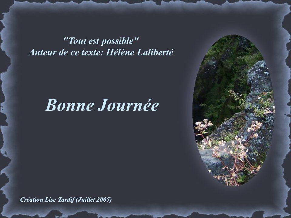 Tout est possible Auteur de ce texte: Hélène Laliberté Bonne Journée Création Lise Tardif (Juillet 2005)