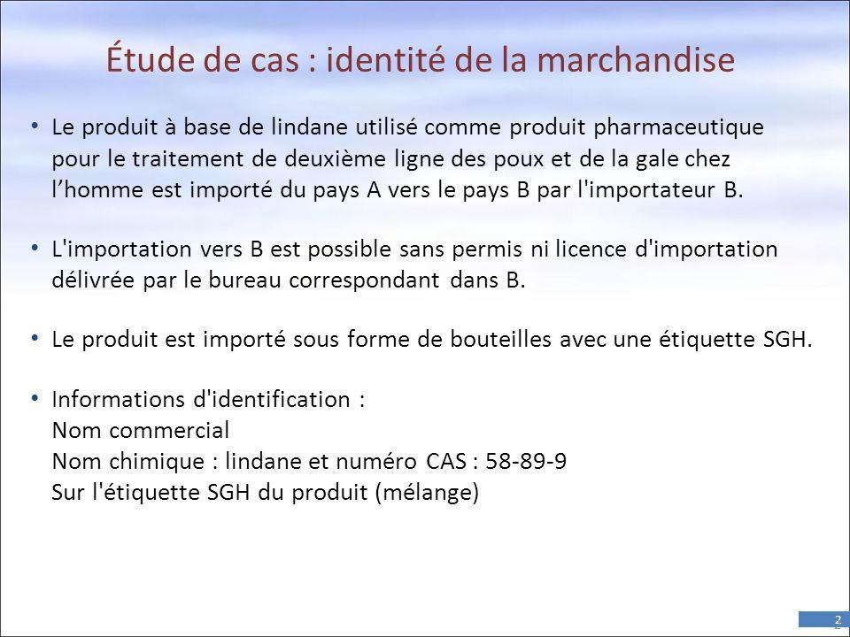 2 Étude de cas : identité de la marchandise • Le produit à base de lindane utilisé comme produit pharmaceutique pour le traitement de deuxième ligne des poux et de la gale chez l'homme est importé du pays A vers le pays B par l importateur B.