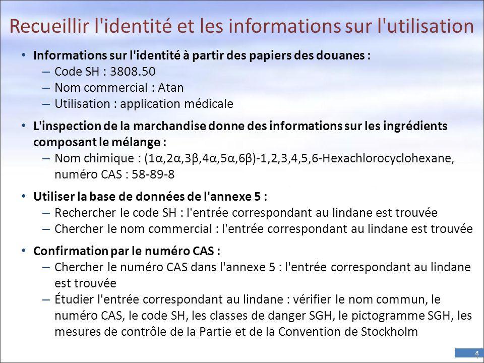 4 Recueillir l identité et les informations sur l utilisation • Informations sur l identité à partir des papiers des douanes : – Code SH : 3808.50 – Nom commercial : Atan – Utilisation : application médicale • L inspection de la marchandise donne des informations sur les ingrédients composant le mélange : – Nom chimique : (1α,2α,3β,4α,5α,6β)-1,2,3,4,5,6-Hexachlorocyclohexane, numéro CAS : 58-89-8 • Utiliser la base de données de l annexe 5 : – Rechercher le code SH : l entrée correspondant au lindane est trouvée – Chercher le nom commercial : l entrée correspondant au lindane est trouvée • Confirmation par le numéro CAS : – Chercher le numéro CAS dans l annexe 5 : l entrée correspondant au lindane est trouvée – Étudier l entrée correspondant au lindane : vérifier le nom commun, le numéro CAS, le code SH, les classes de danger SGH, le pictogramme SGH, les mesures de contrôle de la Partie et de la Convention de Stockholm 4