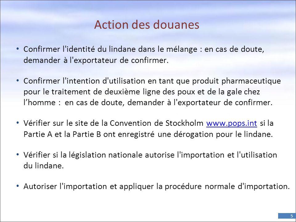 5 Action des douanes • Confirmer l identité du lindane dans le mélange : en cas de doute, demander à l exportateur de confirmer.