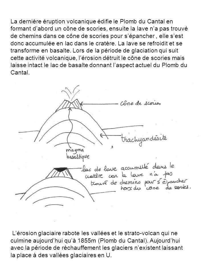 La dernière éruption volcanique édifie le Plomb du Cantal en formant d'abord un cône de scories, ensuite la lave n'a pas trouvé de chemins dans ce côn