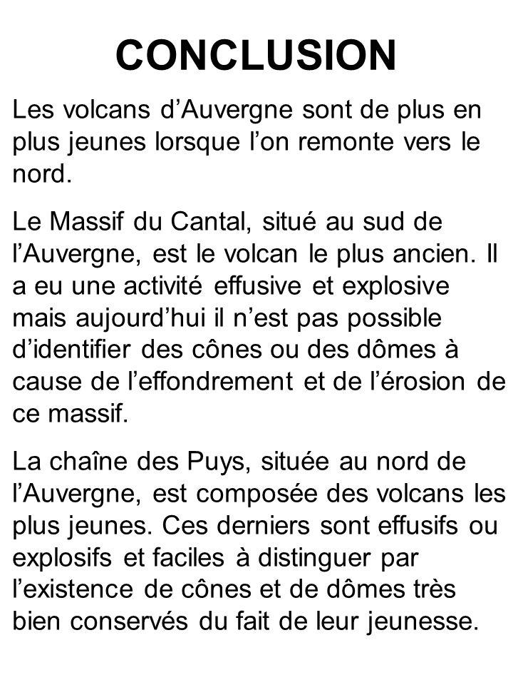 CONCLUSION Les volcans d'Auvergne sont de plus en plus jeunes lorsque l'on remonte vers le nord. Le Massif du Cantal, situé au sud de l'Auvergne, est