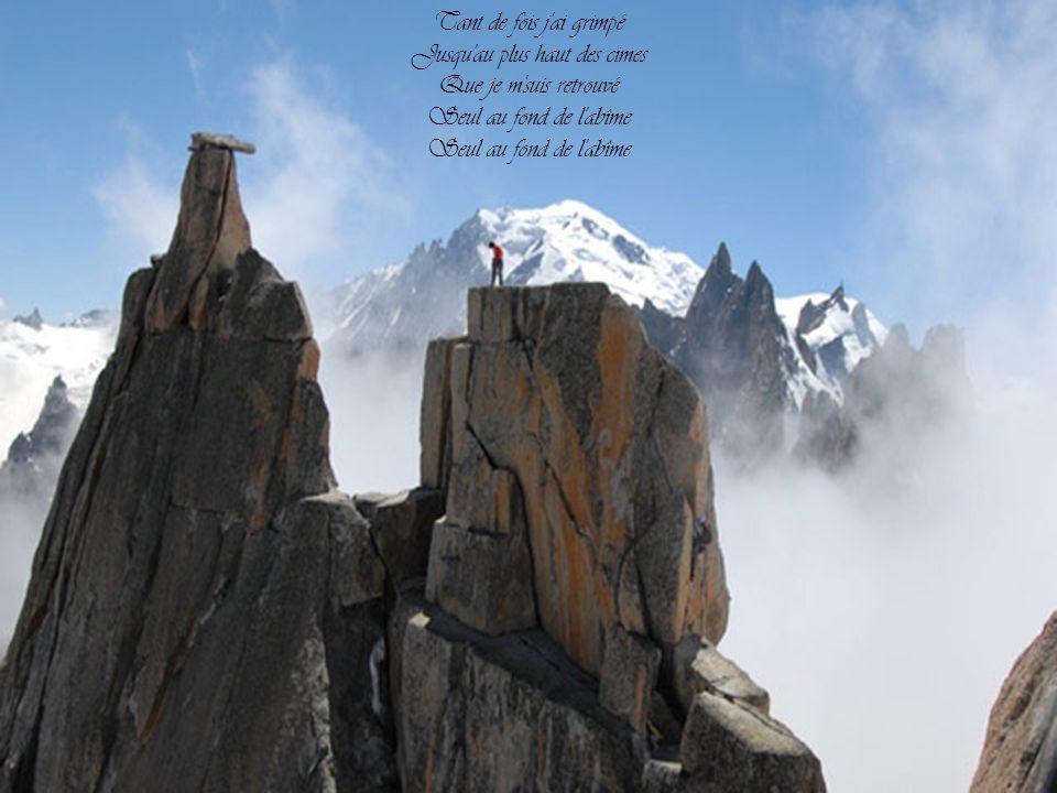 Tant de fois j ai grimpé Jusqu au plus haut des cimes Que je m suis retrouvé Seul au fond de l abîme