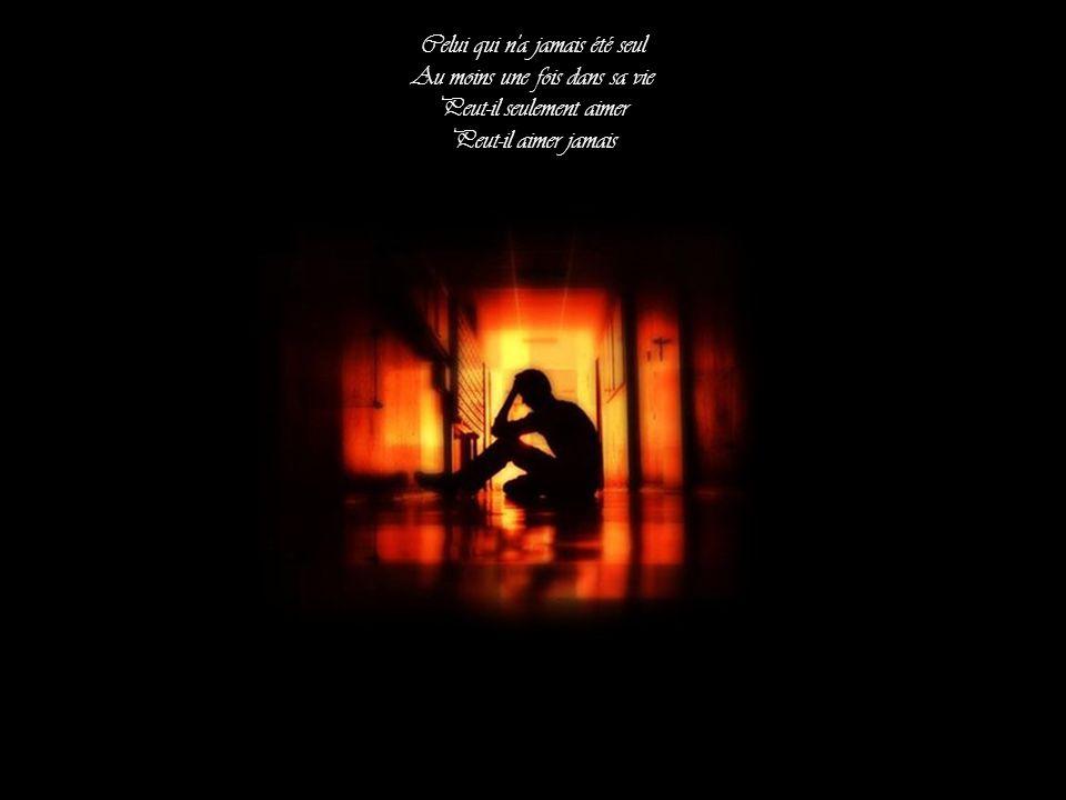 Celui qui n a jamais été seul Au moins une fois dans sa vie Peut-il seulement aimer Peut-il aimer jamais