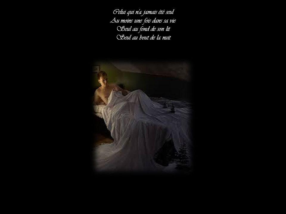 Celui qui n a jamais été seul Au moins une fois dans sa vie Seul au fond de son lit Seul au bout de la nuit
