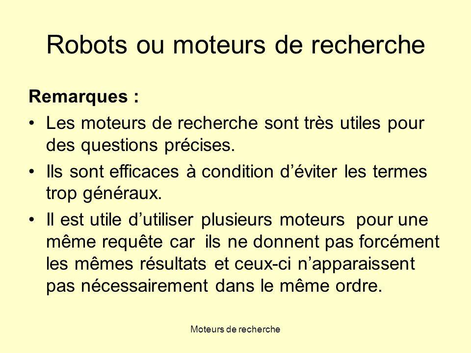 Moteurs de recherche Robots ou moteurs de recherche Remarques : •Les moteurs de recherche sont très utiles pour des questions précises.