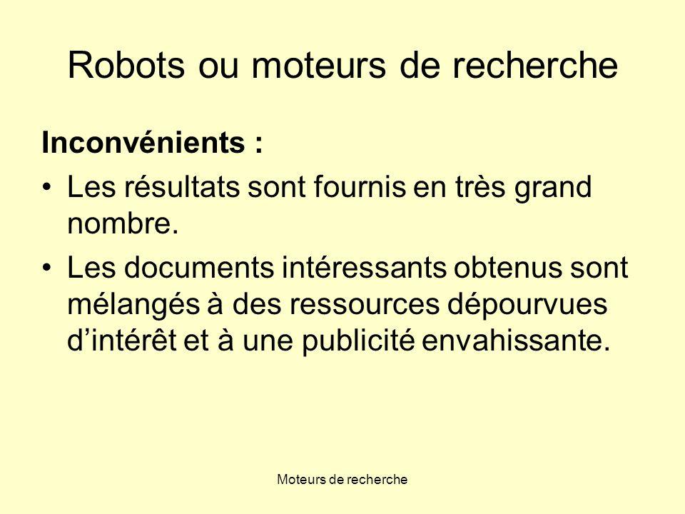 Moteurs de recherche Robots ou moteurs de recherche On consulte un moteur de recherche pour •toute recherche ciblée, pointue •les requêtes complexes (comprenant plusieurs concepts)