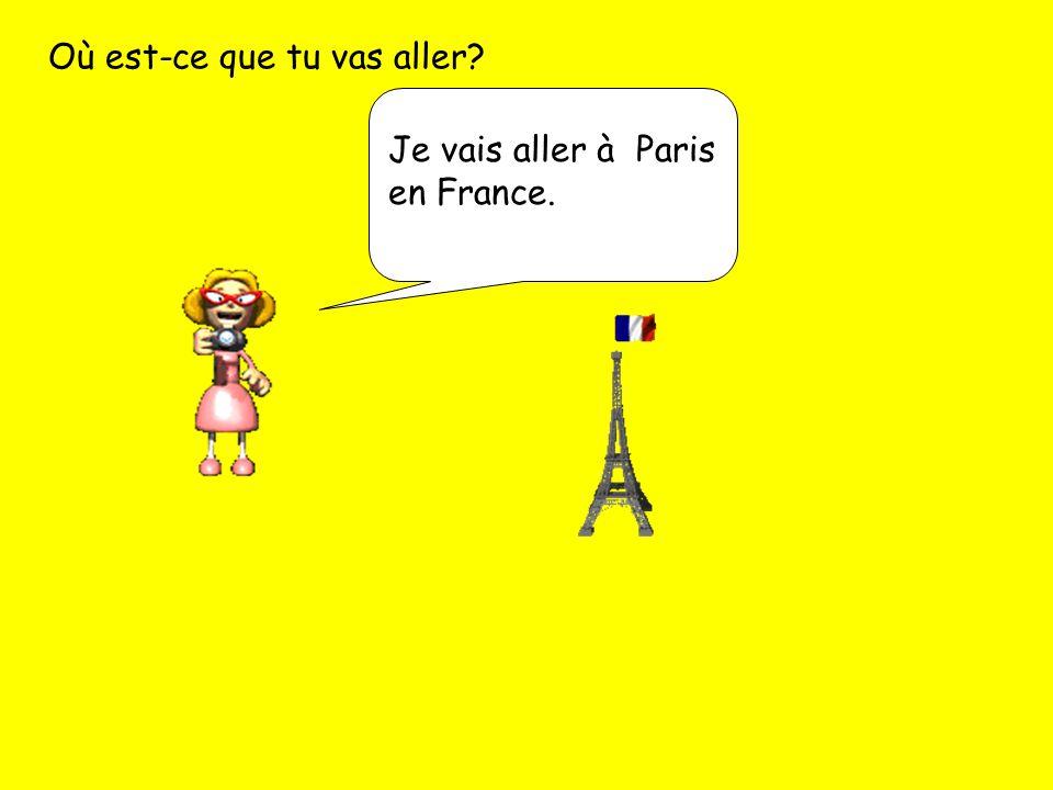 Où est-ce que tu vas aller? Je vais aller à Paris en France.