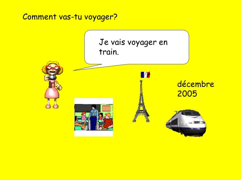 Comment vas-tu voyager? Je vais voyager en train. décembre 2005