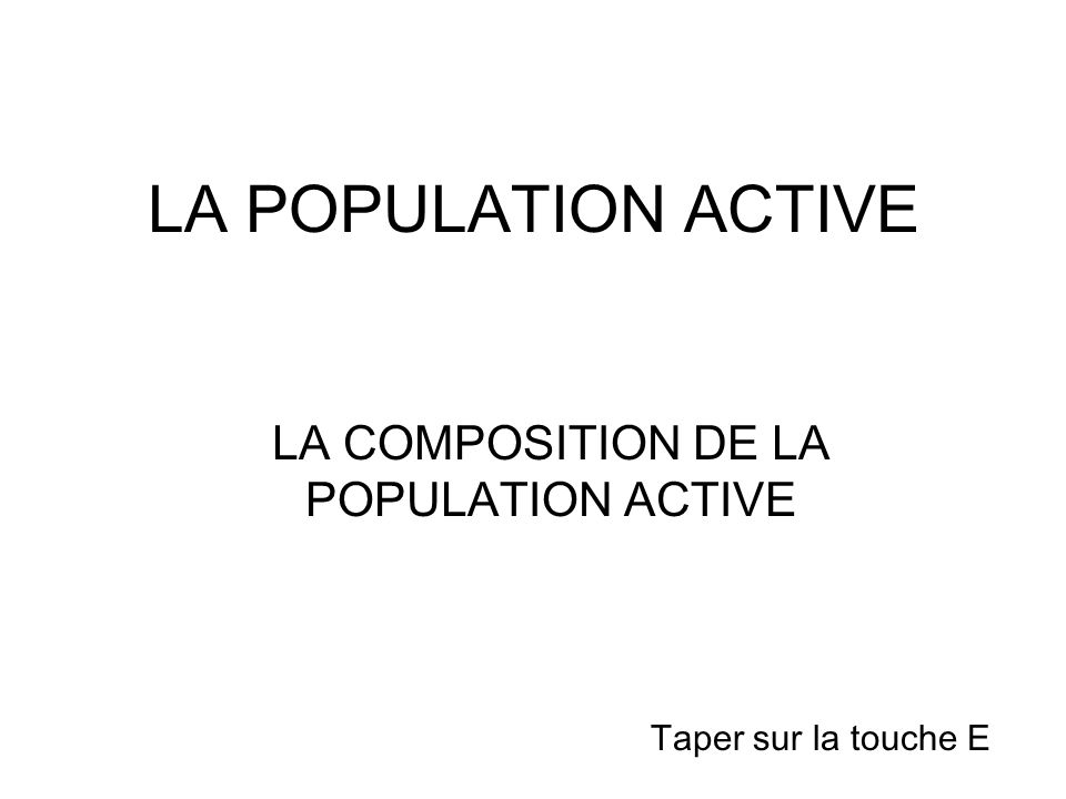 LA POPULATION ACTIVE LA COMPOSITION DE LA POPULATION ACTIVE Taper sur la touche E