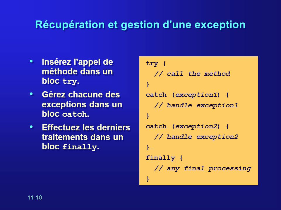 11-10 Récupération et gestion d'une exception • Insérez l'appel de méthode dans un bloc try. • Gérez chacune des exceptions dans un bloc catch. • Effe
