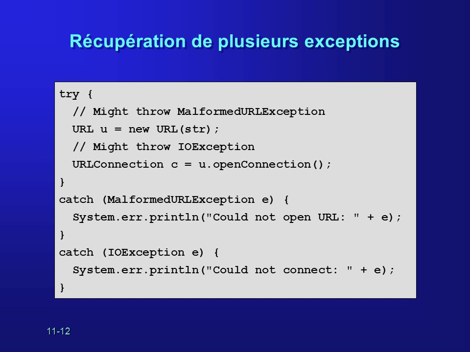 11-12 Récupération de plusieurs exceptions try { // Might throw MalformedURLException URL u = new URL(str); // Might throw IOException URLConnection c = u.openConnection(); } catch (MalformedURLException e) { System.err.println( Could not open URL: + e); } catch (IOException e) { System.err.println( Could not connect: + e); }