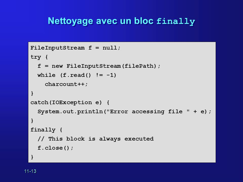 11-13 Nettoyage avec un bloc finally FileInputStream f = null; try { f = new FileInputStream(filePath); while (f.read() != -1) charcount++; } catch(IOException e) { System.out.println( Error accessing file + e); } finally { // This block is always executed f.close(); }