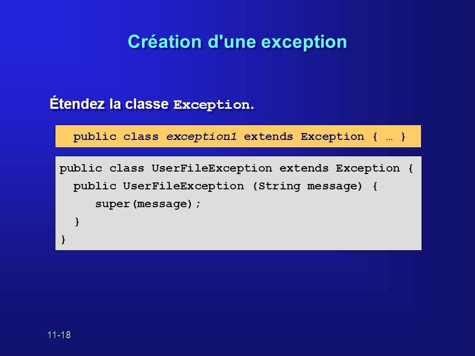 11-18 Création d'une exception Étendez la classe Exception. public class UserFileException extends Exception { public UserFileException (String messag