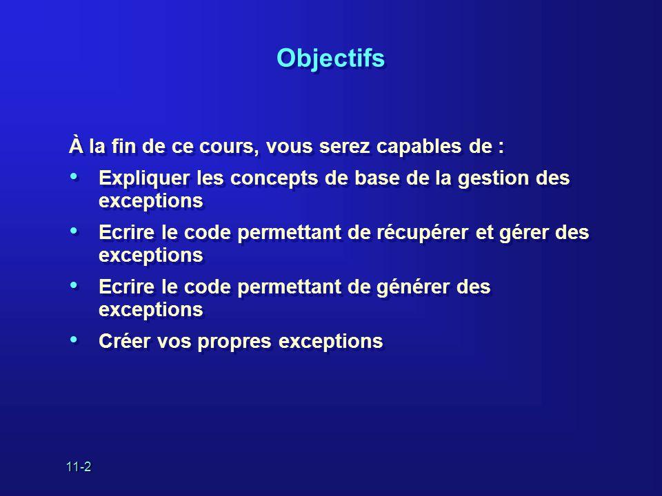 11-2 Objectifs À la fin de ce cours, vous serez capables de : • Expliquer les concepts de base de la gestion des exceptions • Ecrire le code permettant de récupérer et gérer des exceptions • Ecrire le code permettant de générer des exceptions • Créer vos propres exceptions À la fin de ce cours, vous serez capables de : • Expliquer les concepts de base de la gestion des exceptions • Ecrire le code permettant de récupérer et gérer des exceptions • Ecrire le code permettant de générer des exceptions • Créer vos propres exceptions