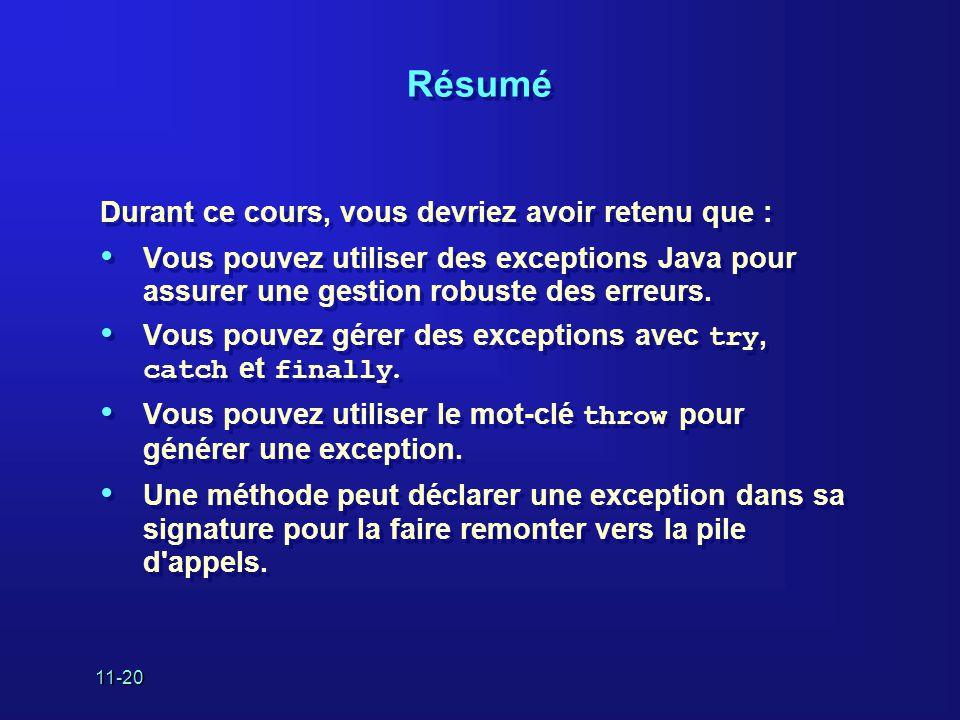 11-20 Résumé Durant ce cours, vous devriez avoir retenu que : • Vous pouvez utiliser des exceptions Java pour assurer une gestion robuste des erreurs.