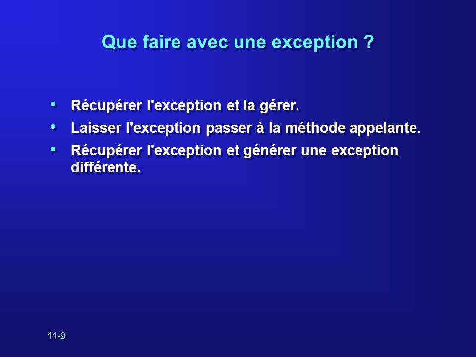 11-9 Que faire avec une exception ? • Récupérer l'exception et la gérer. • Laisser l'exception passer à la méthode appelante. • Récupérer l'exception