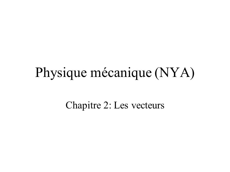 Physique mécanique (NYA) Chapitre 2: Les vecteurs