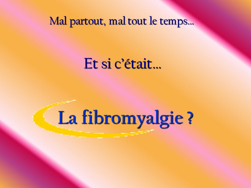 La fibromyalgie ? Et si c'était… Mal partout, mal tout le temps…