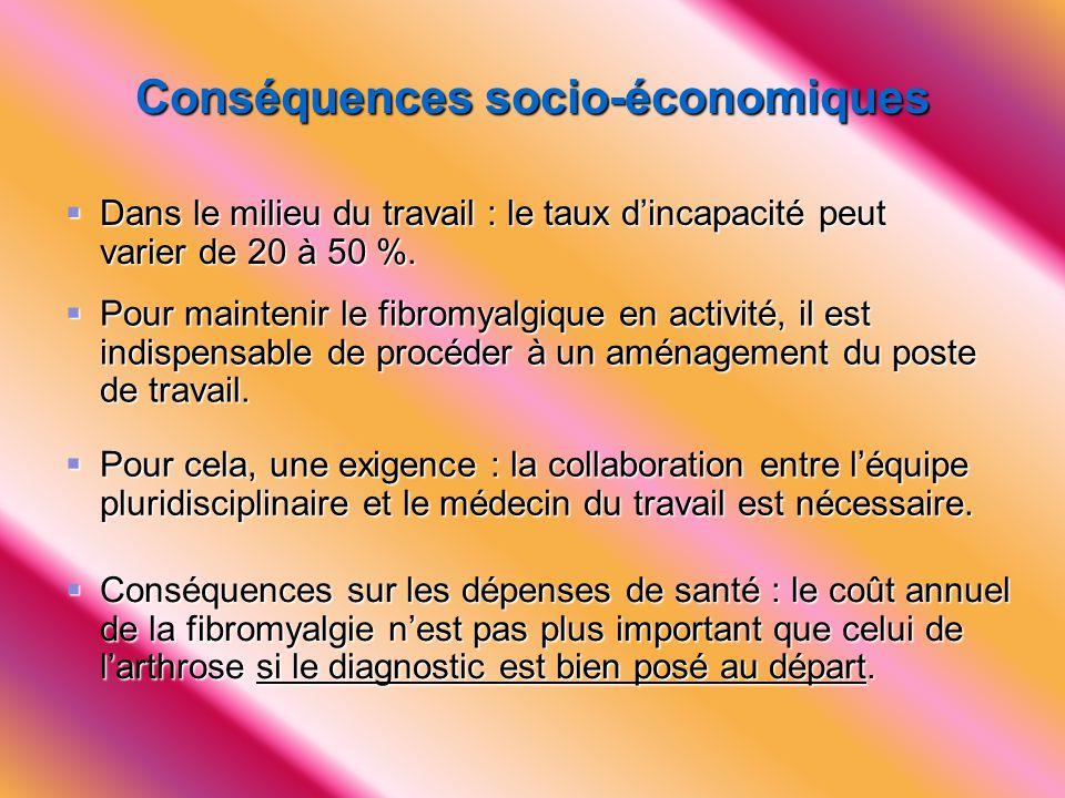 Conséquences socio-économiques  Dans le milieu du travail : le taux d'incapacité peut varier de 20 à 50 %.  Pour maintenir le fibromyalgique en acti